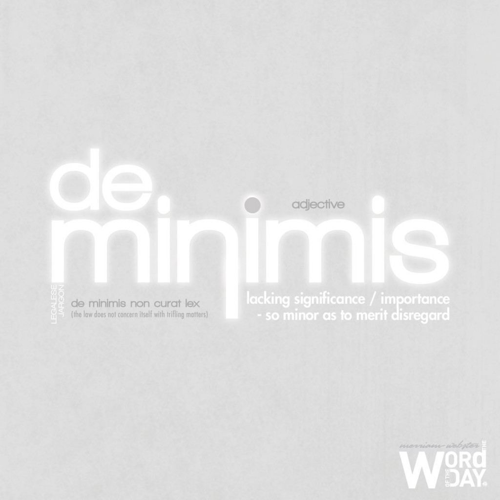 de minimis: lacking significance or importance as to merit disregard